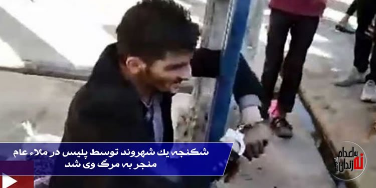 شکنجه یک شهروند توسط پلیس در ملاء عام منجر به مرگ وی شد